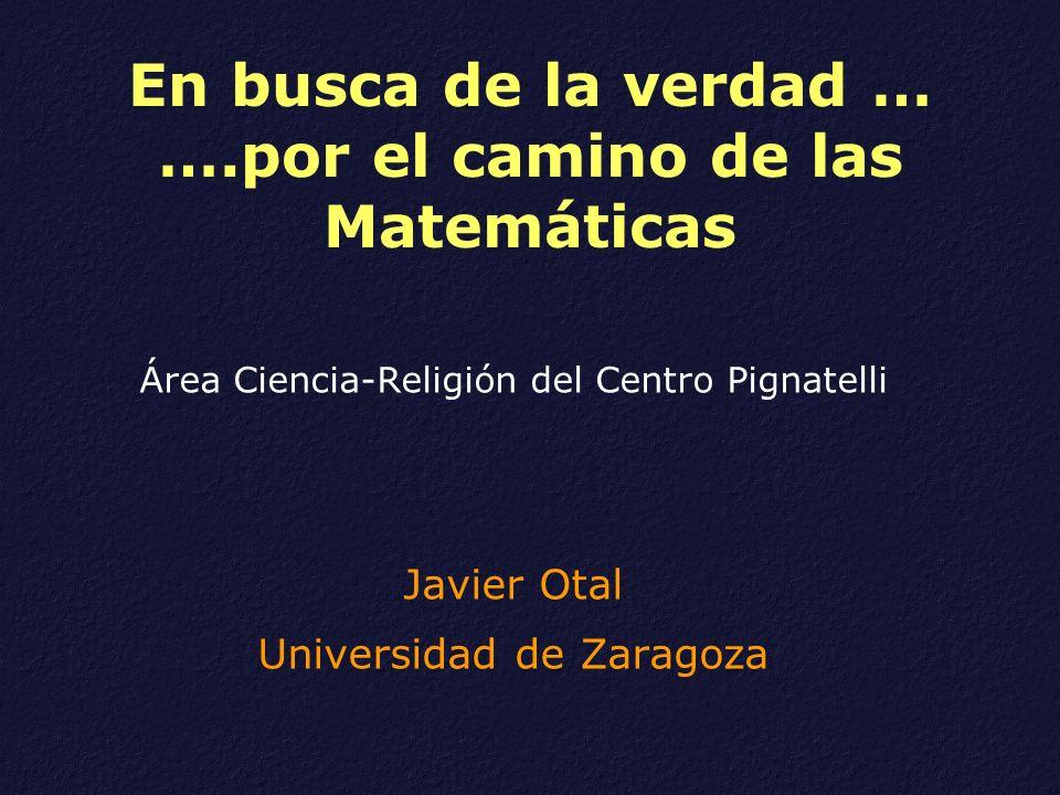 En busca de la verdad … ….por el camino de las Matemáticas Área Ciencia-Religión del Centro Pignatelli Javier Otal Universidad de Zaragoza