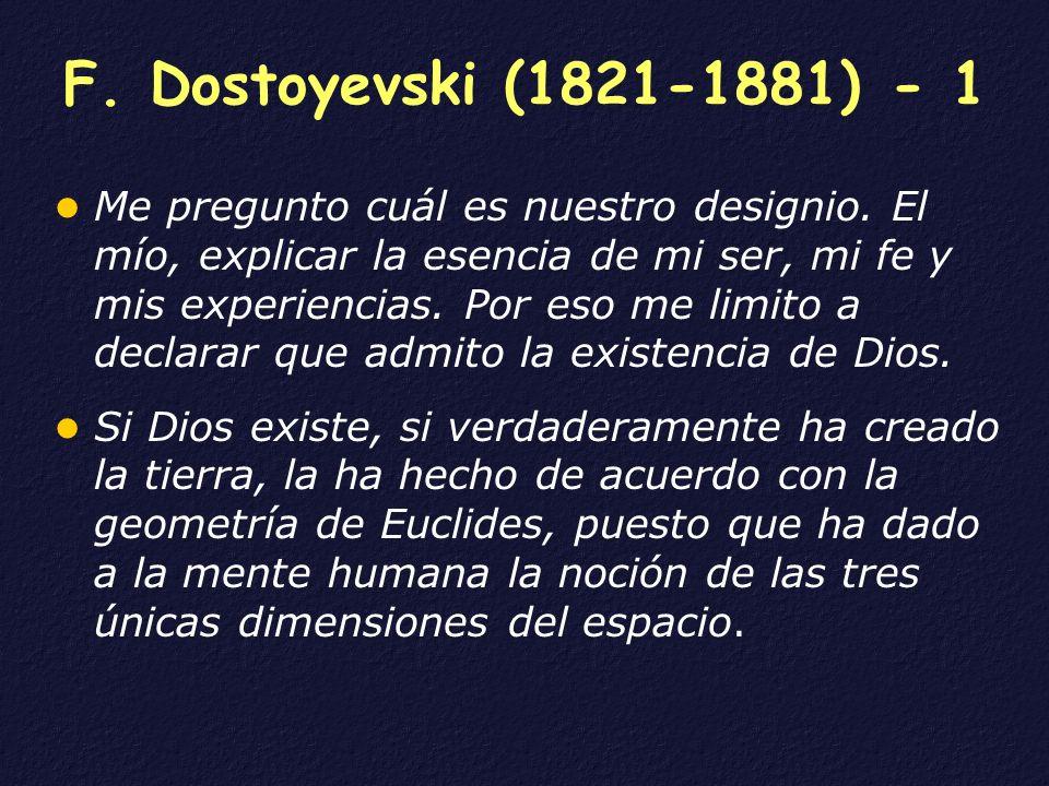 F. Dostoyevski (1821-1881) - 1 Me pregunto cuál es nuestro designio. El mío, explicar la esencia de mi ser, mi fe y mis experiencias. Por eso me limit