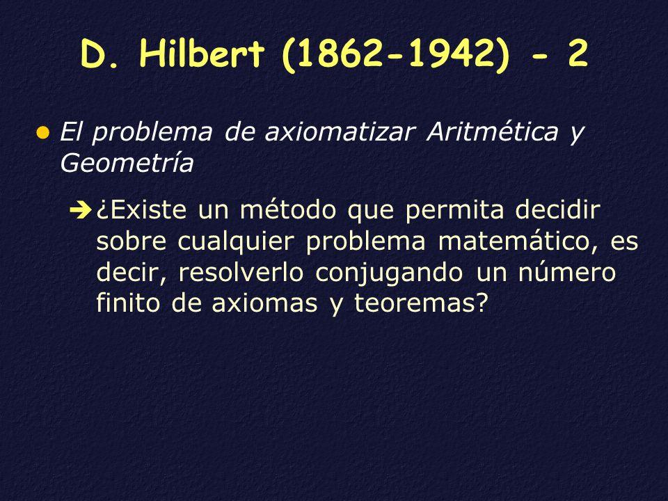 D. Hilbert (1862-1942) - 2 El problema de axiomatizar Aritmética y Geometría ¿Existe un método que permita decidir sobre cualquier problema matemático