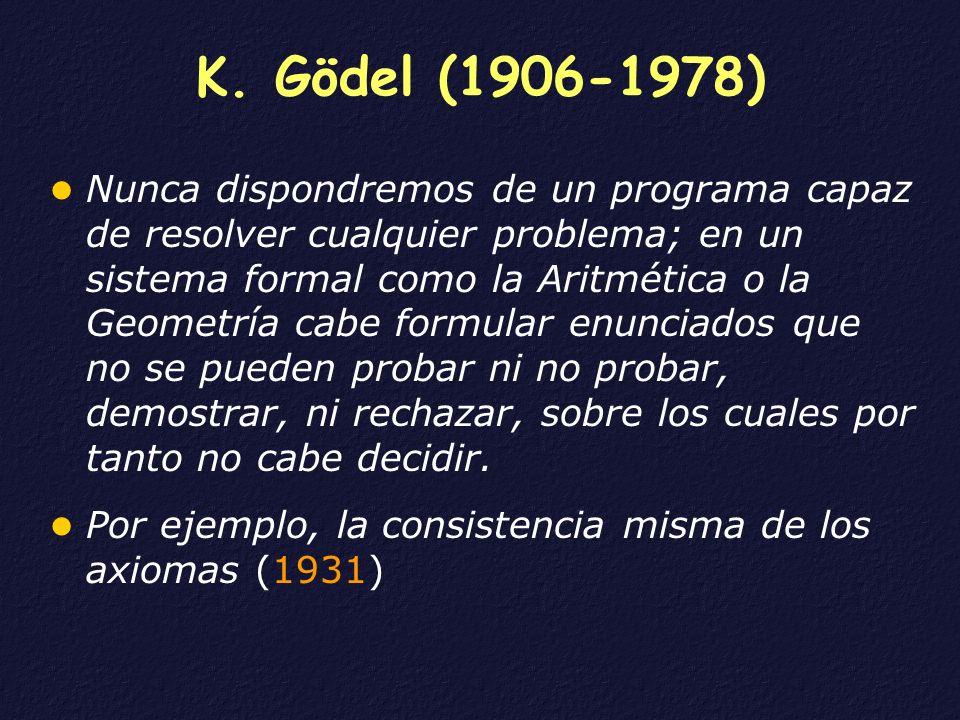 K. Gödel (1906-1978) Nunca dispondremos de un programa capaz de resolver cualquier problema; en un sistema formal como la Aritmética o la Geometría ca