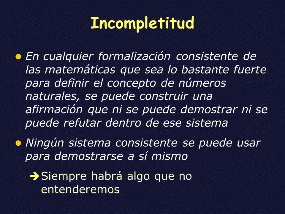 Incompletitud En cualquier formalización consistente de las matemáticas que sea lo bastante fuerte para definir el concepto de números naturales, se p
