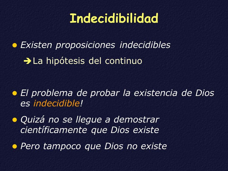 Indecidibilidad Existen proposiciones indecidibles La hipótesis del continuo El problema de probar la existencia de Dios es indecidible! Quizá no se l