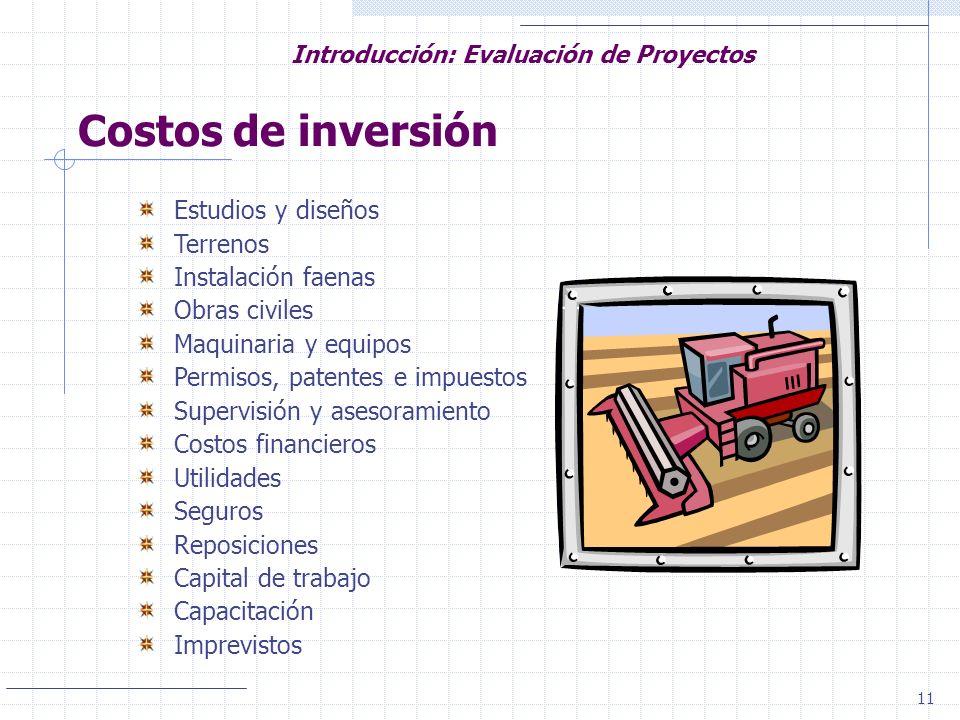 11 Introducción: Evaluación de Proyectos Costos de inversión Estudios y diseños Terrenos Instalación faenas Obras civiles Maquinaria y equipos Permiso