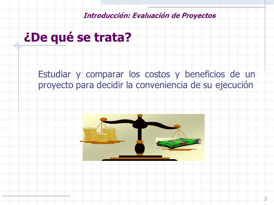 3 Introducción: Evaluación de Proyectos ¿De qué se trata? Estudiar y comparar los costos y beneficios de un proyecto para decidir la conveniencia de s