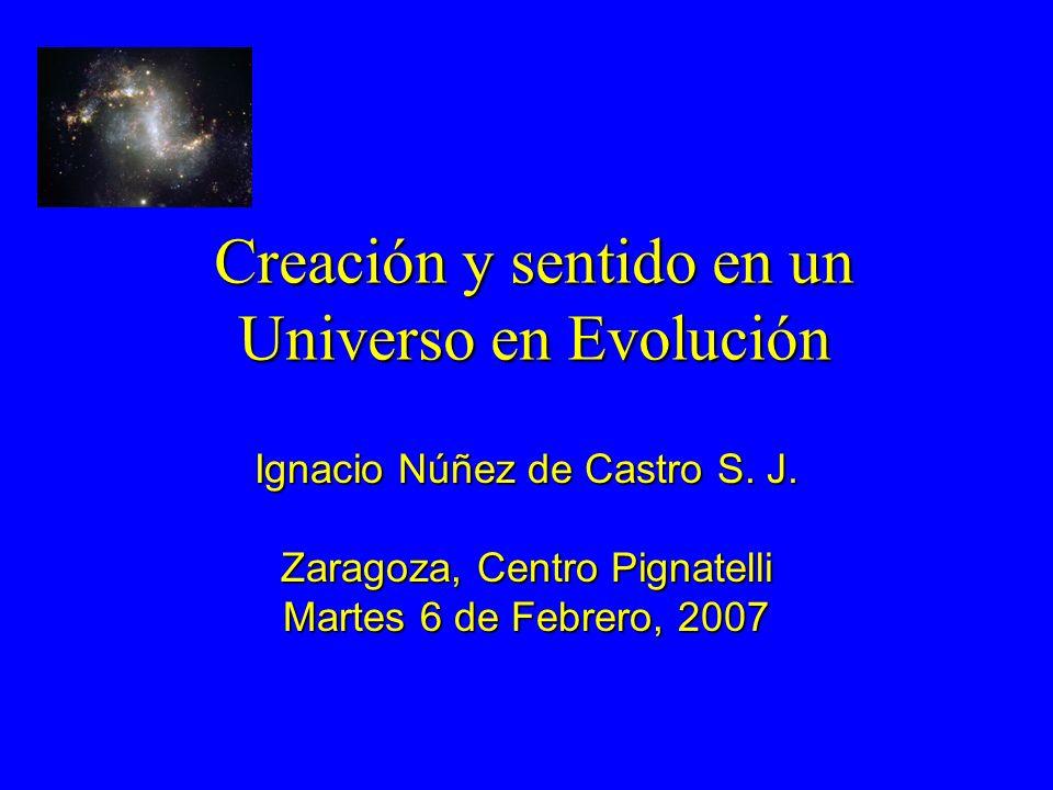 Creación y sentido en un Universo en Evolución Ignacio Núñez de Castro S. J. Zaragoza, Centro Pignatelli Martes 6 de Febrero, 2007