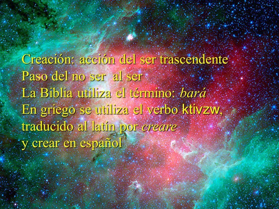 Creación: acción del ser trascendente Paso del no ser al ser La Biblia utiliza el término: bará En griego se utiliza el verbo ktivzw, traducido al lat