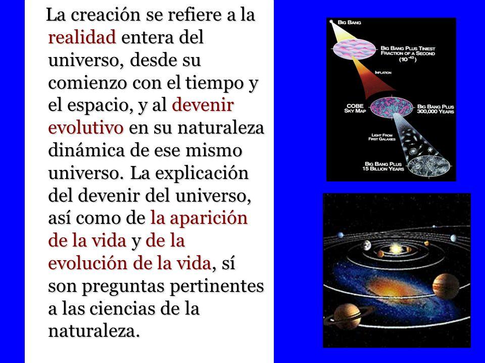 La creación se refiere a la realidad entera del universo, desde su comienzo con el tiempo y el espacio, y al devenir evolutivo en su naturaleza dinámi