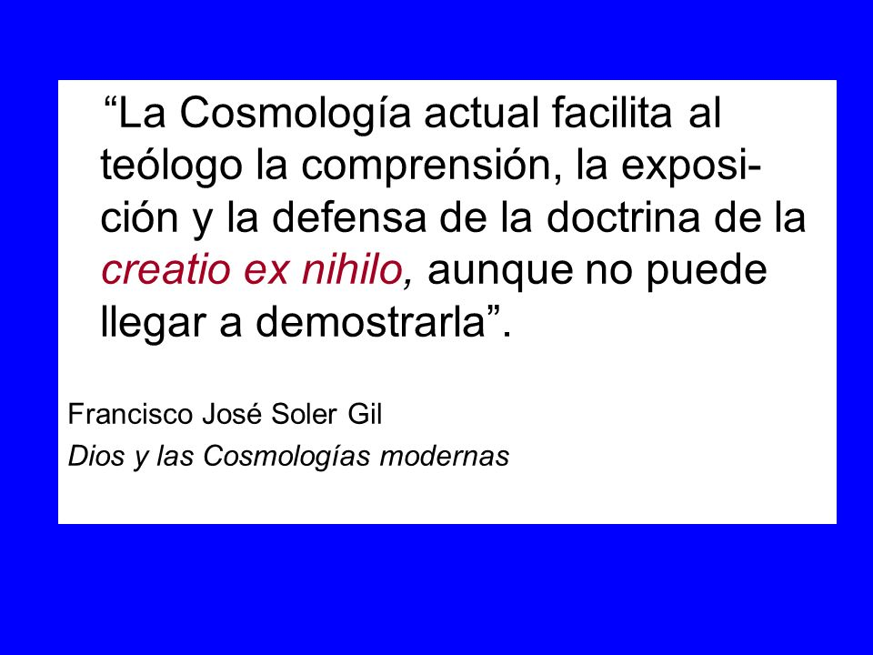 La Cosmología actual facilita al teólogo la comprensión, la exposi- ción y la defensa de la doctrina de la creatio ex nihilo, aunque no puede llegar a