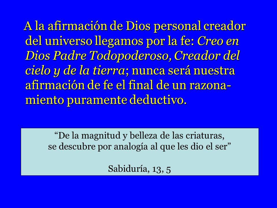 A la afirmación de Dios personal creador del universo llegamos por la fe: Creo en Dios Padre Todopoderoso, Creador del cielo y de la tierra; nunca ser