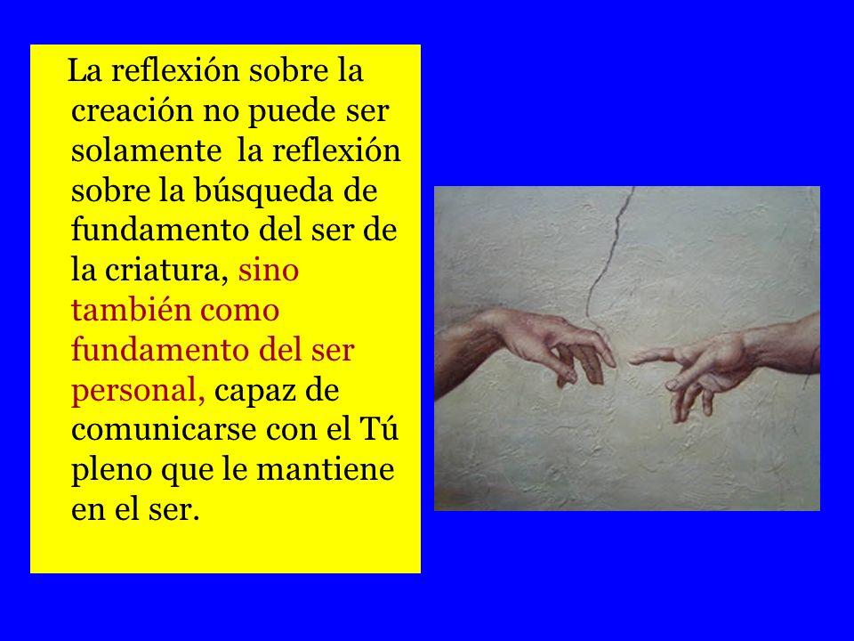 La reflexión sobre la creación no puede ser solamente la reflexión sobre la búsqueda de fundamento del ser de la criatura, sino también como fundament