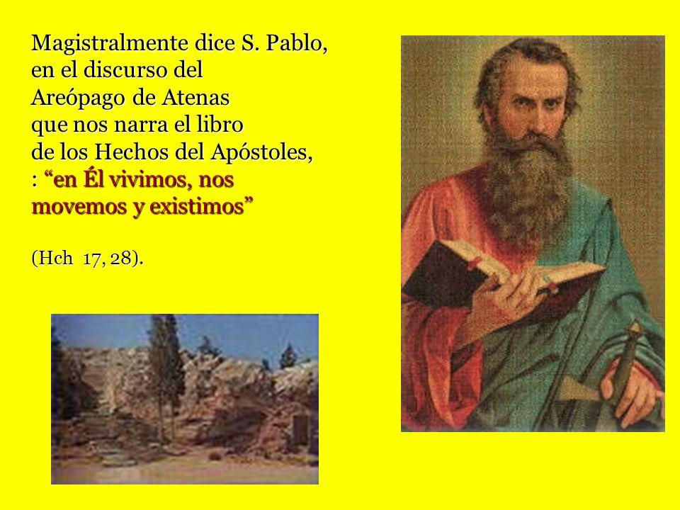 Magistralmente dice S. Pablo, en el discurso del Areópago de Atenas que nos narra el libro de los Hechos del Apóstoles, : en Él vivimos, nos movemos y