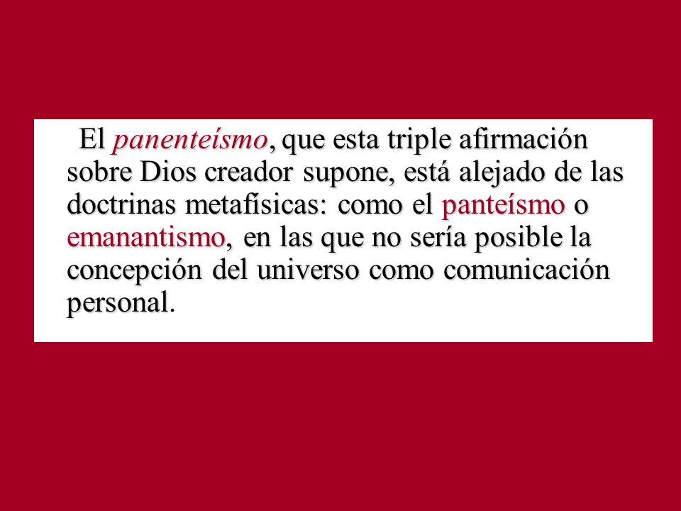 El panenteísmo, que esta triple afirmación sobre Dios creador supone, está alejado de las doctrinas metafísicas: como el panteísmo o emanantismo, en l
