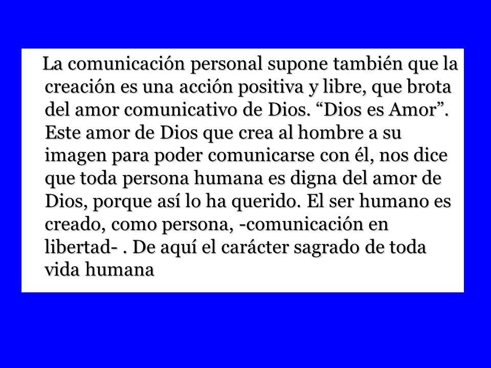 La comunicación personal supone también que la creación es una acción positiva y libre, que brota del amor comunicativo de Dios. Dios es Amor. Este am
