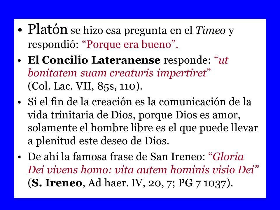 Platón se hizo esa pregunta en el Timeo y respondió: Porque era bueno. El Concilio Lateranense responde: ut bonitatem suam creaturis impertiret (Col.
