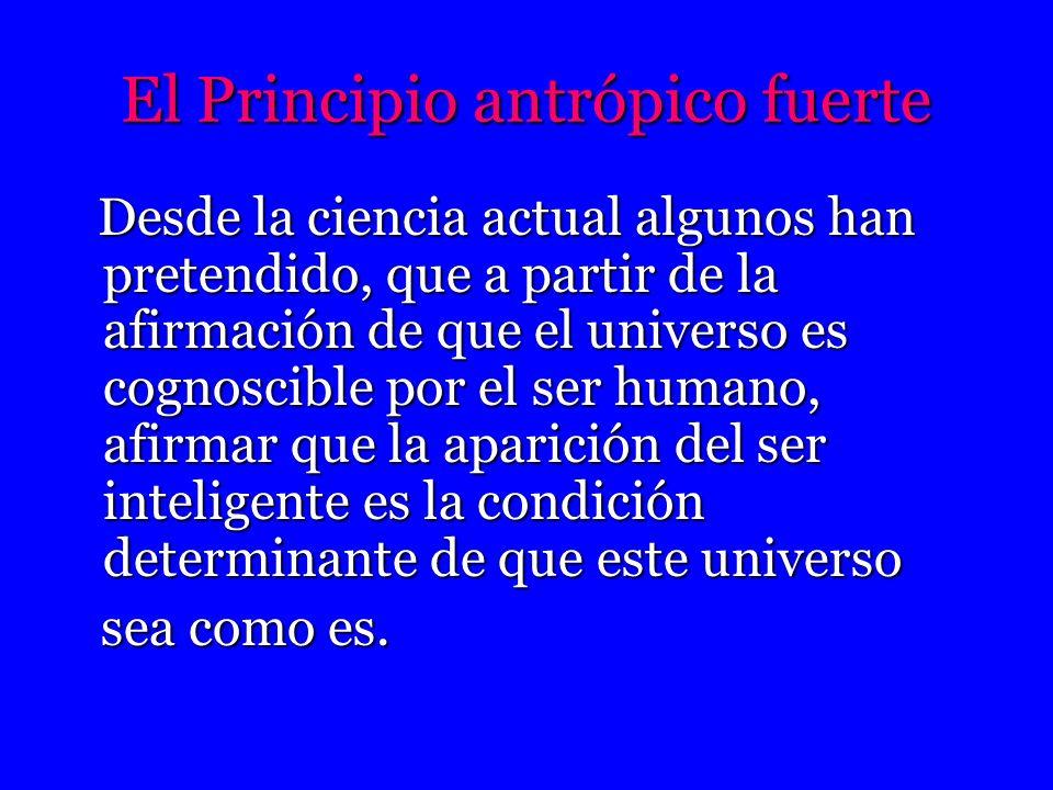 El Principio antrópico fuerte Desde la ciencia actual algunos han pretendido, que a partir de la afirmación de que el universo es cognoscible por el s