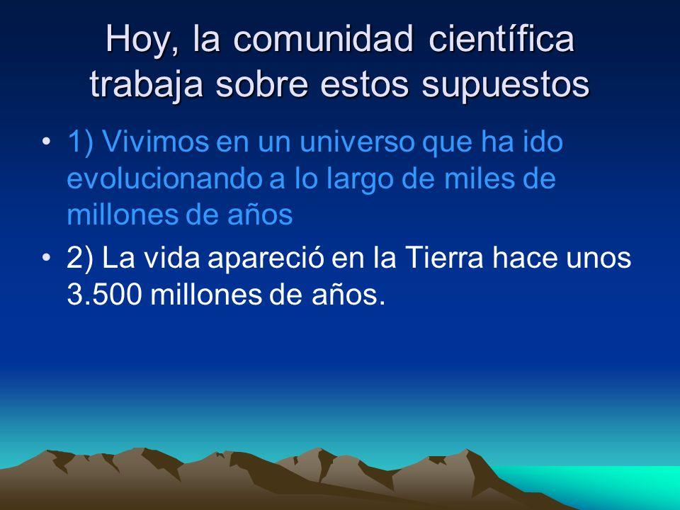 Hoy, la comunidad científica trabaja sobre estos supuestos 1) Vivimos en un universo que ha ido evolucionando a lo largo de miles de millones de años