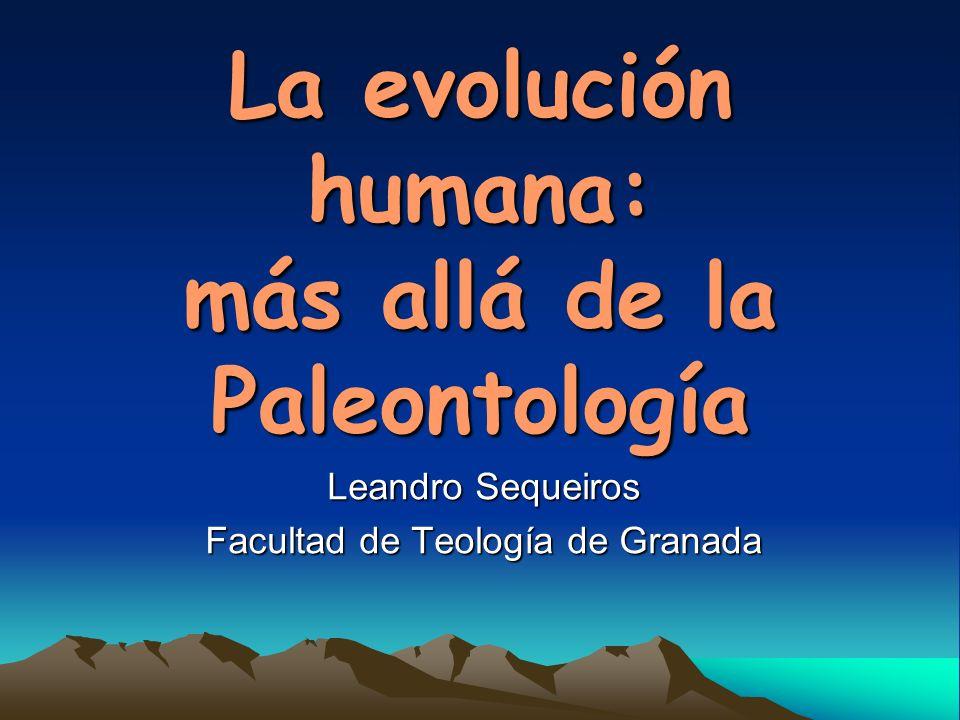 La evolución humana: más allá de la Paleontología Leandro Sequeiros Facultad de Teología de Granada