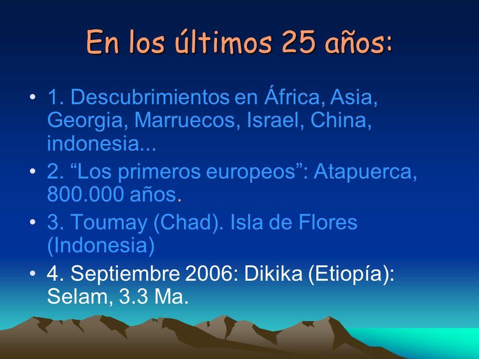 En los últimos 25 años: 1. Descubrimientos en África, Asia, Georgia, Marruecos, Israel, China, indonesia... 2. Los primeros europeos: Atapuerca, 800.0