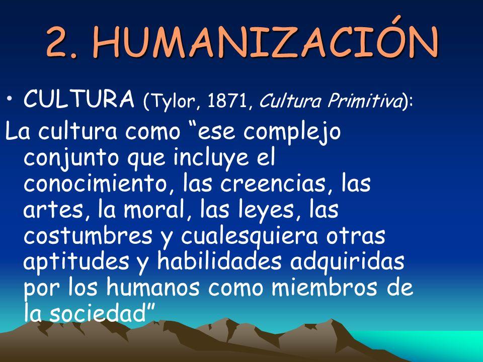 2. HUMANIZACIÓN CULTURA (Tylor, 1871, Cultura Primitiva): La cultura como ese complejo conjunto que incluye el conocimiento, las creencias, las artes,