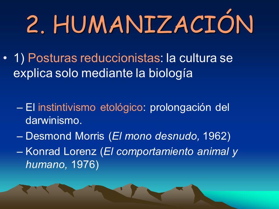 2. HUMANIZACIÓN 1) Posturas reduccionistas: la cultura se explica solo mediante la biología –El instintivismo etológico: prolongación del darwinismo.