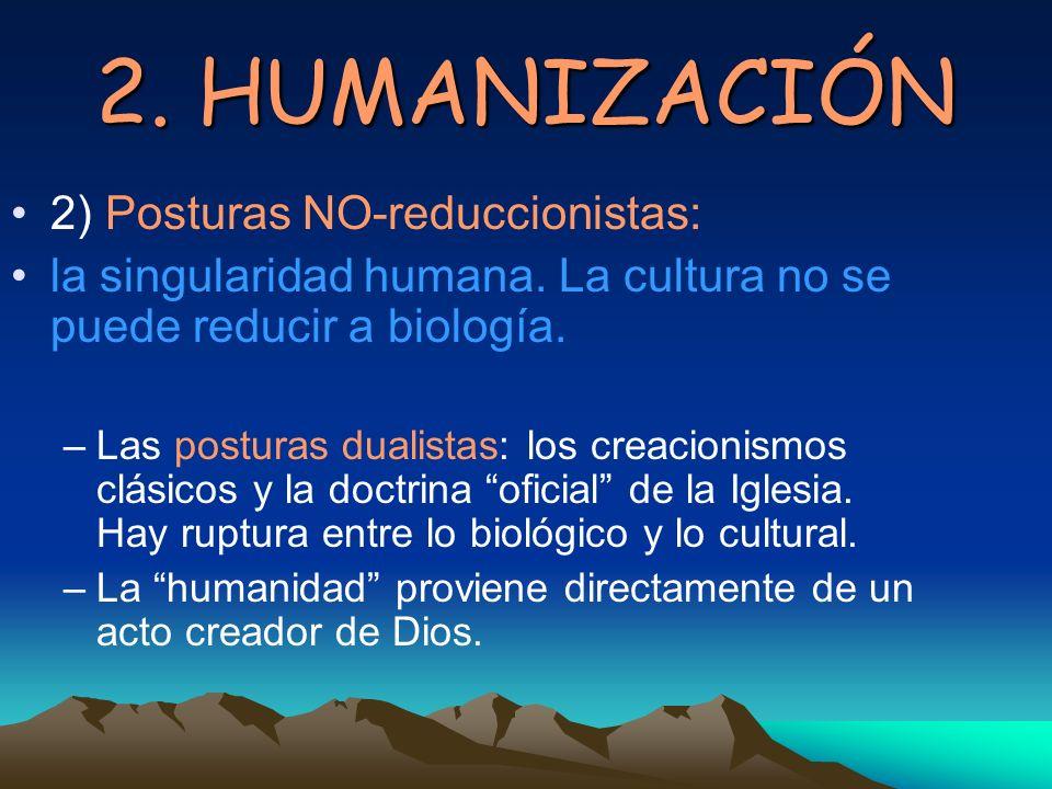 2. HUMANIZACIÓN 2) Posturas NO-reduccionistas: la singularidad humana. La cultura no se puede reducir a biología. –Las posturas dualistas: los creacio