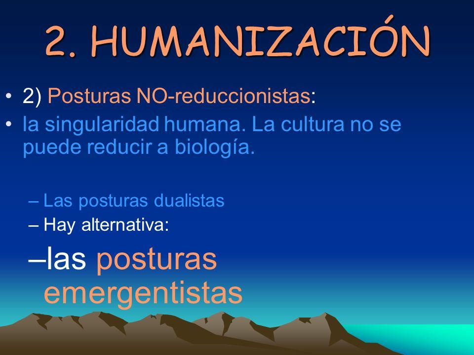 2. HUMANIZACIÓN 2) Posturas NO-reduccionistas: la singularidad humana. La cultura no se puede reducir a biología. –Las posturas dualistas –Hay alterna