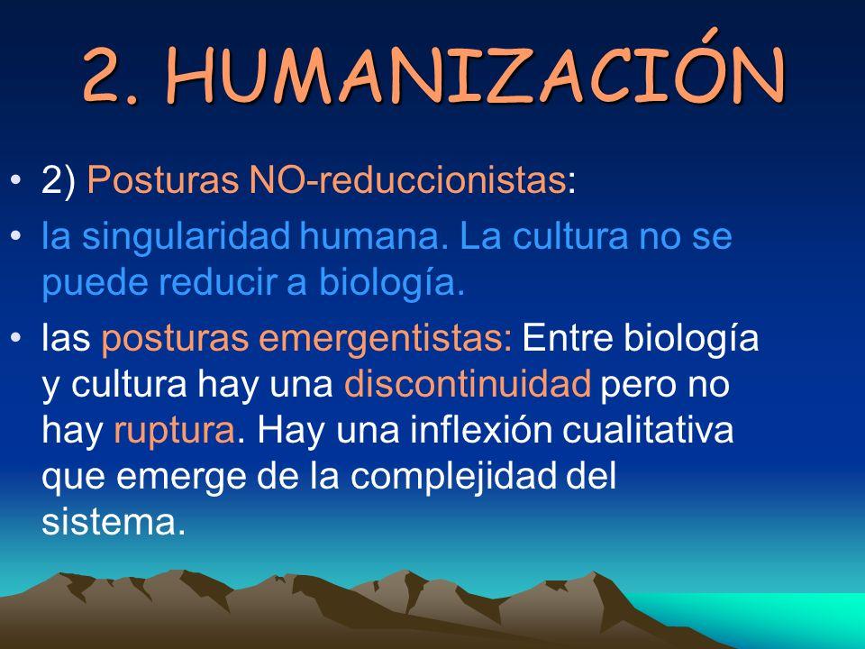 2. HUMANIZACIÓN 2) Posturas NO-reduccionistas: la singularidad humana. La cultura no se puede reducir a biología. las posturas emergentistas: Entre bi