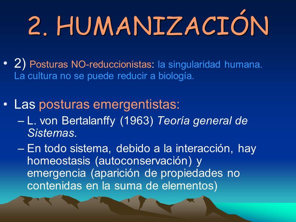 2. HUMANIZACIÓN 2) Posturas NO-reduccionistas: la singularidad humana. La cultura no se puede reducir a biología. Las posturas emergentistas: –L. von