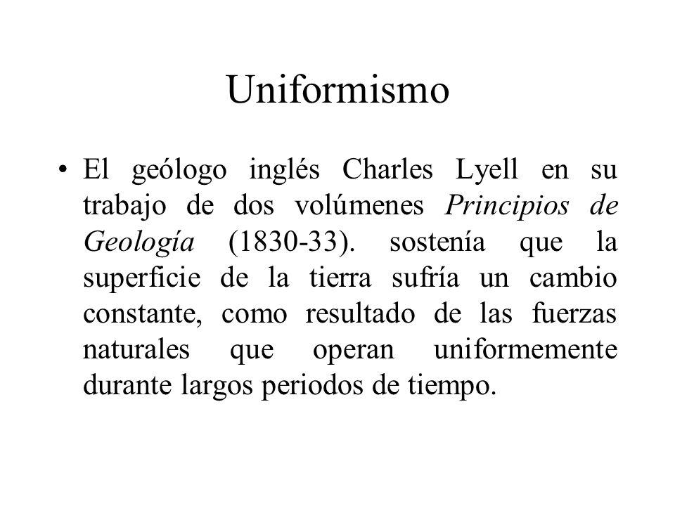 Uniformismo El geólogo inglés Charles Lyell en su trabajo de dos volúmenes Principios de Geología (1830-33). sostenía que la superficie de la tierra s