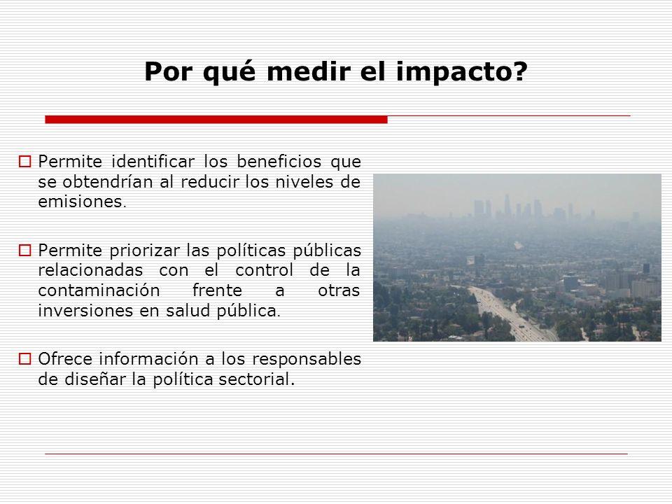 Por qué medir el impacto? Permite identificar los beneficios que se obtendrían al reducir los niveles de emisiones. Permite priorizar las políticas pú