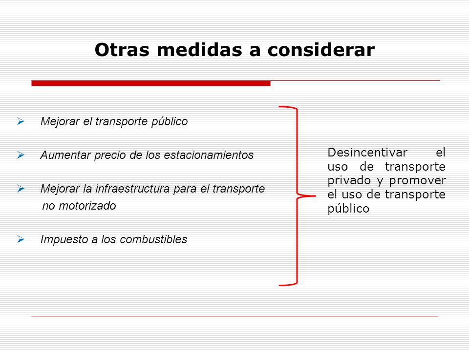 Otras medidas a considerar Mejorar el transporte público Aumentar precio de los estacionamientos Mejorar la infraestructura para el transporte no moto