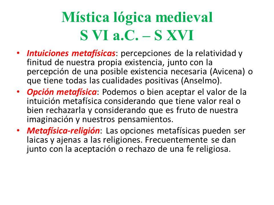 Mística lógica medieval S VI a.C. – S XVI Intuiciones metafísicas: percepciones de la relatividad y finitud de nuestra propia existencia, junto con la