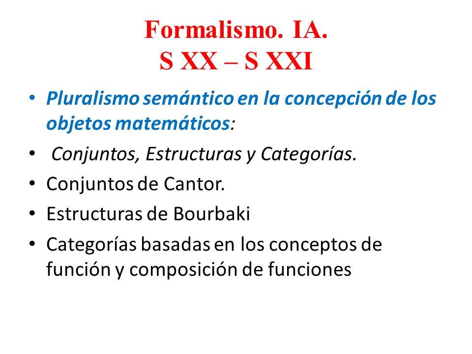 Formalismo. IA. S XX – S XXI Pluralismo semántico en la concepción de los objetos matemáticos: Conjuntos, Estructuras y Categorías. Conjuntos de Canto