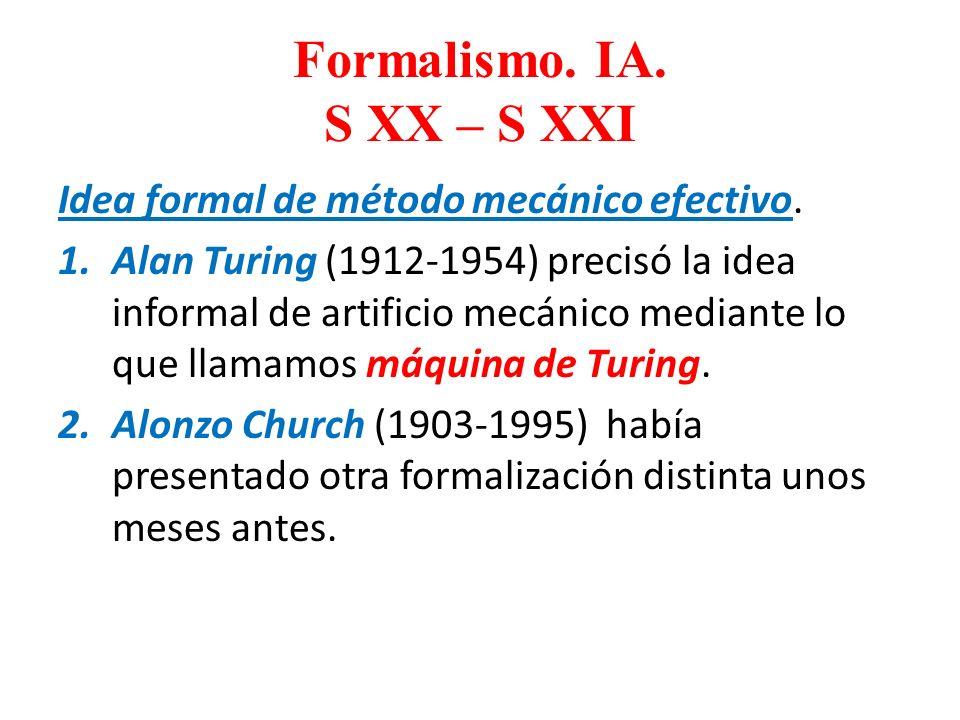 Formalismo. IA. S XX – S XXI Idea formal de método mecánico efectivo. 1.Alan Turing (1912-1954) precisó la idea informal de artificio mecánico mediant