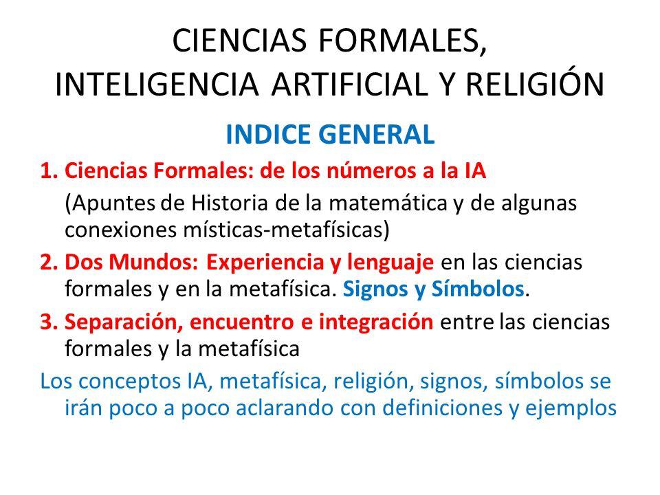 CIENCIAS FORMALES, INTELIGENCIA ARTIFICIAL Y RELIGIÓN INDICE GENERAL 1. Ciencias Formales: de los números a la IA (Apuntes de Historia de la matemátic