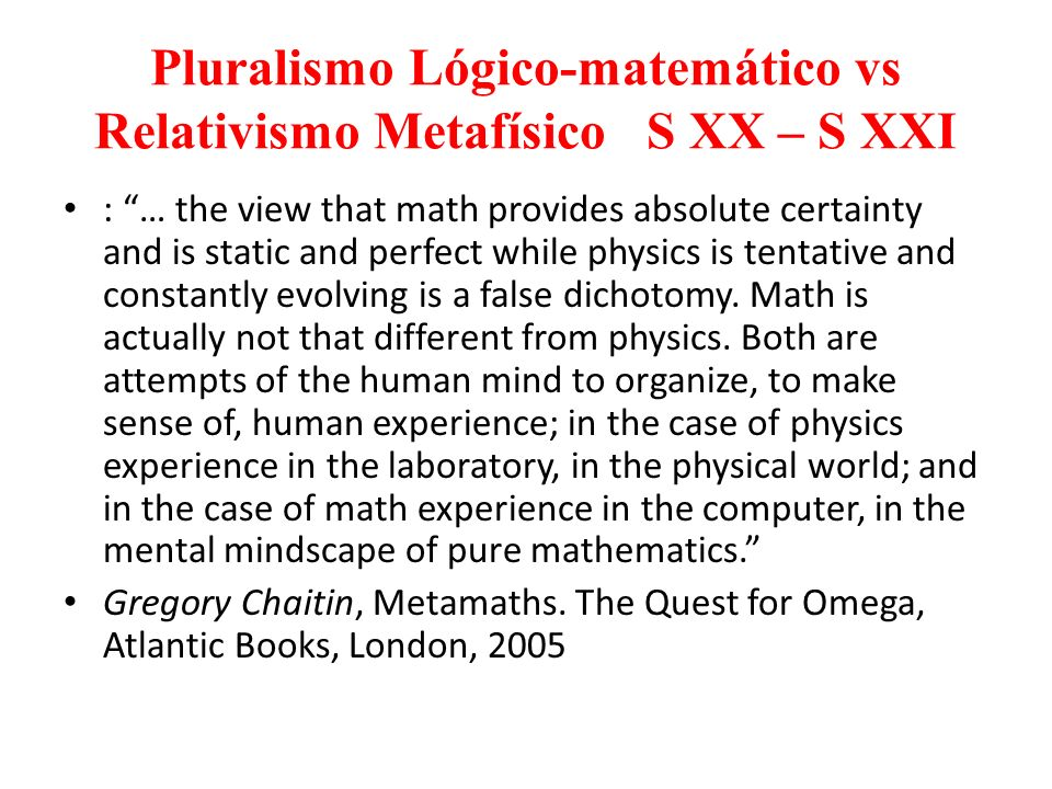 Pluralismo Lógico-matemático vs Relativismo Metafísico S XX – S XXI : … the view that math provides absolute certainty and is static and perfect while