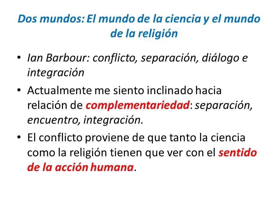 Dos mundos: El mundo de la ciencia y el mundo de la religión Ian Barbour: conflicto, separación, diálogo e integración Actualmente me siento inclinado