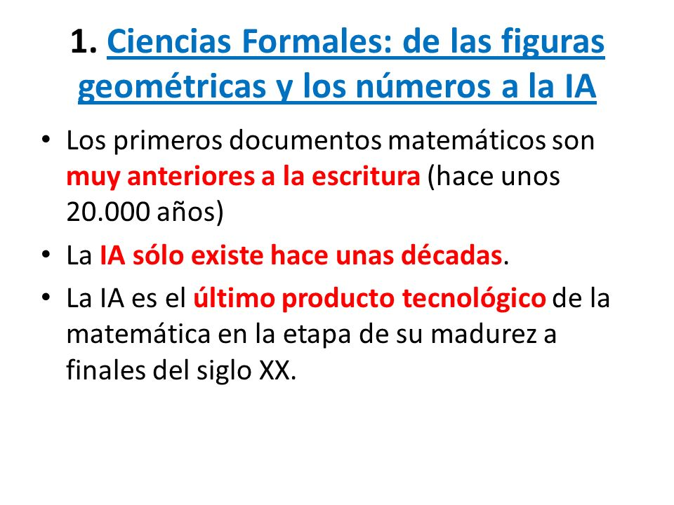1. Ciencias Formales: de las figuras geométricas y los números a la IA Los primeros documentos matemáticos son muy anteriores a la escritura (hace uno
