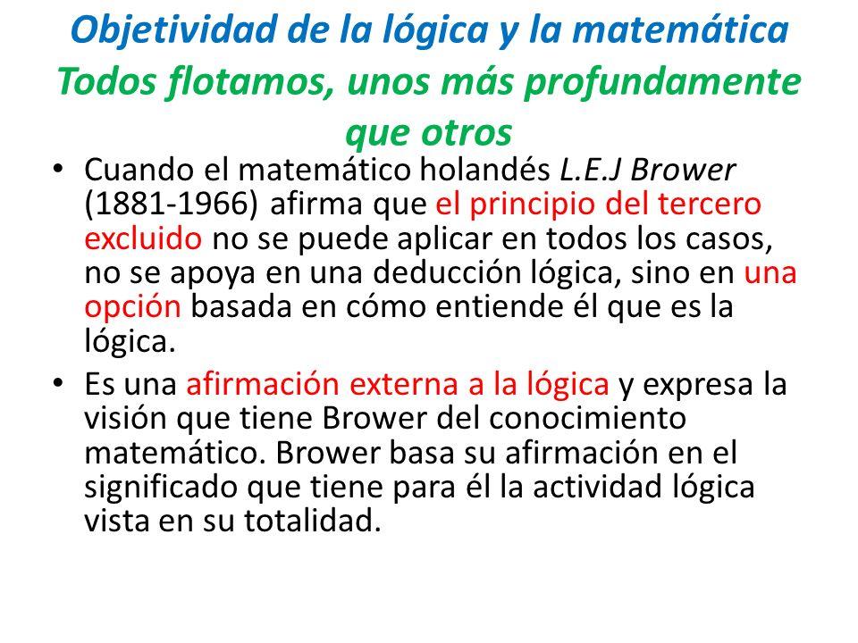 Objetividad de la lógica y la matemática Todos flotamos, unos más profundamente que otros Cuando el matemático holandés L.E.J Brower (1881-1966) afirm