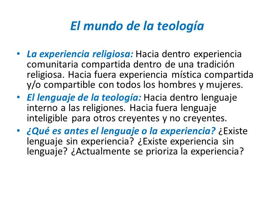 El mundo de la teología La experiencia religiosa: Hacia dentro experiencia comunitaria compartida dentro de una tradición religiosa. Hacia fuera exper
