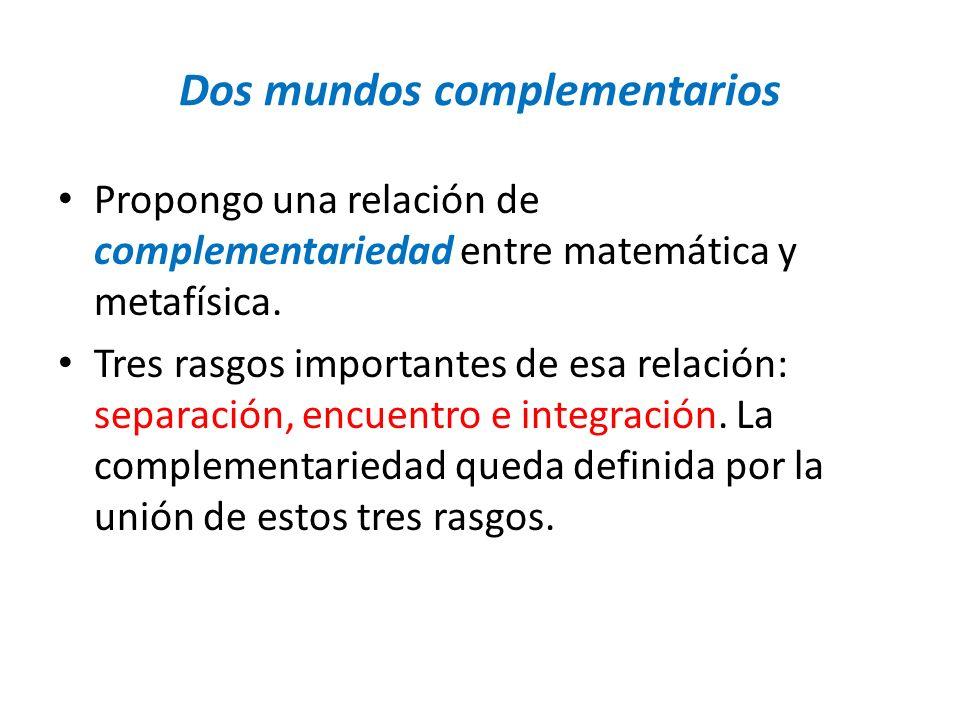 Dos mundos complementarios Propongo una relación de complementariedad entre matemática y metafísica. Tres rasgos importantes de esa relación: separaci