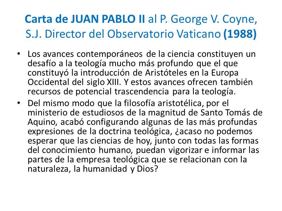 Carta de JUAN PABLO II al P. George V. Coyne, S.J. Director del Observatorio Vaticano (1988) Los avances contemporáneos de la ciencia constituyen un d