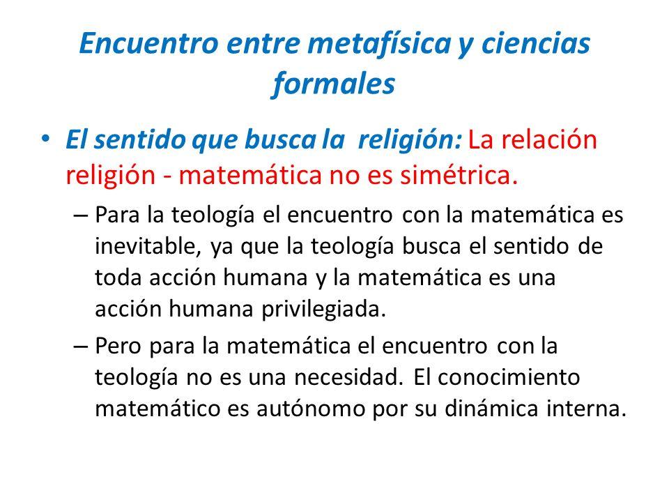 Encuentro entre metafísica y ciencias formales El sentido que busca la religión: La relación religión - matemática no es simétrica. – Para la teología