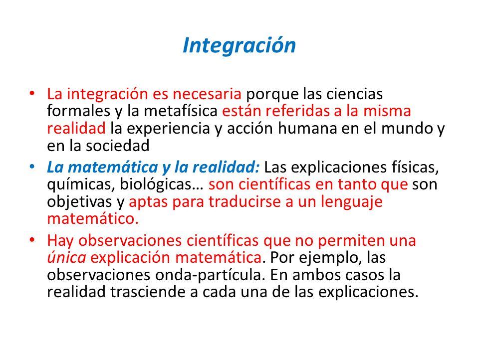 Integración La integración es necesaria porque las ciencias formales y la metafísica están referidas a la misma realidad la experiencia y acción human