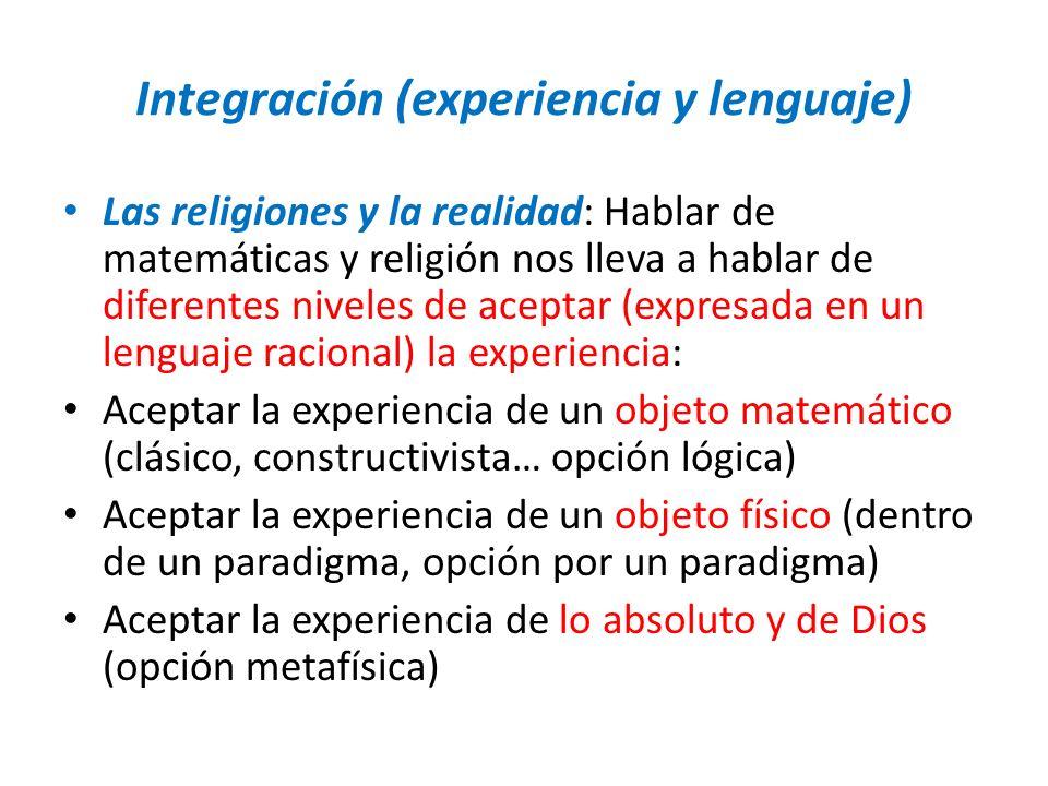 Integración (experiencia y lenguaje) Las religiones y la realidad: Hablar de matemáticas y religión nos lleva a hablar de diferentes niveles de acepta