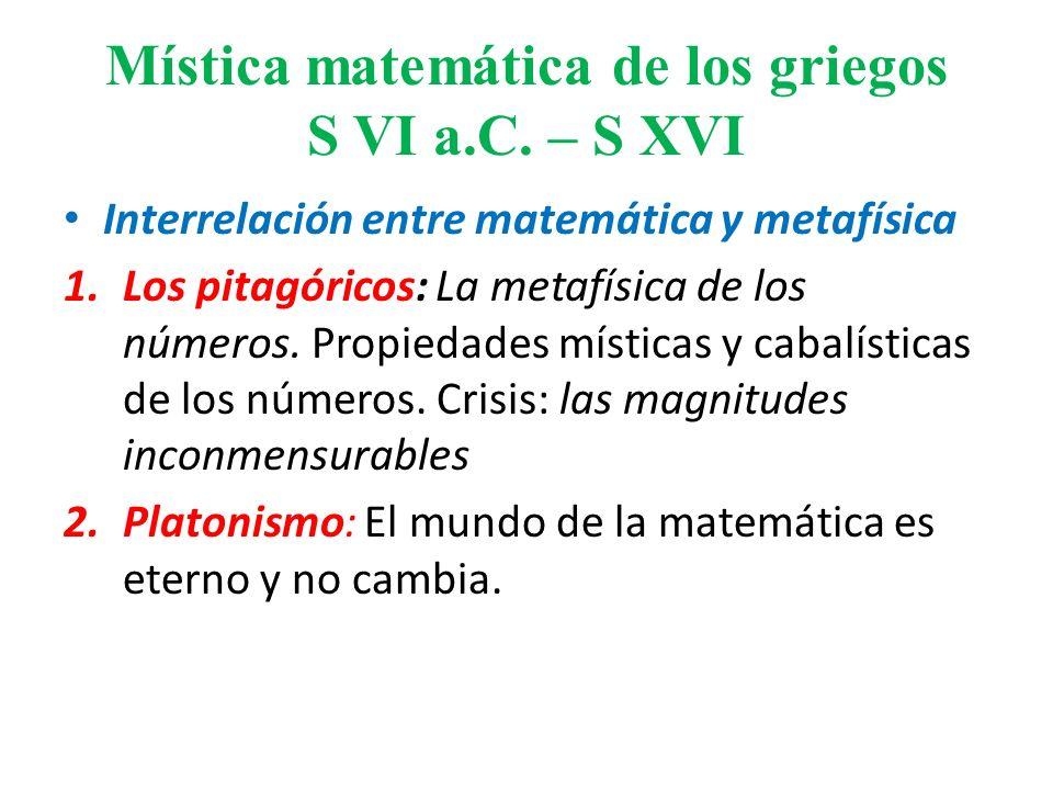 Mística matemática de los griegos S VI a.C. – S XVI Interrelación entre matemática y metafísica 1.Los pitagóricos: La metafísica de los números. Propi