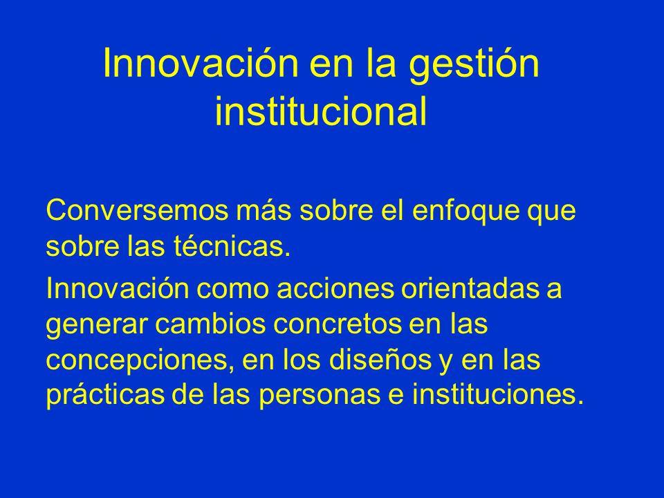 Innovación en la gestión institucional Conversemos más sobre el enfoque que sobre las técnicas.