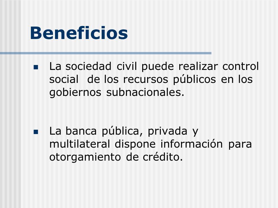 Beneficios La sociedad civil puede realizar control social de los recursos públicos en los gobiernos subnacionales. La banca pública, privada y multil