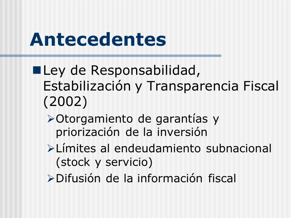 Antecedentes Ley de Responsabilidad, Estabilización y Transparencia Fiscal (2002) Otorgamiento de garantías y priorización de la inversión Límites al