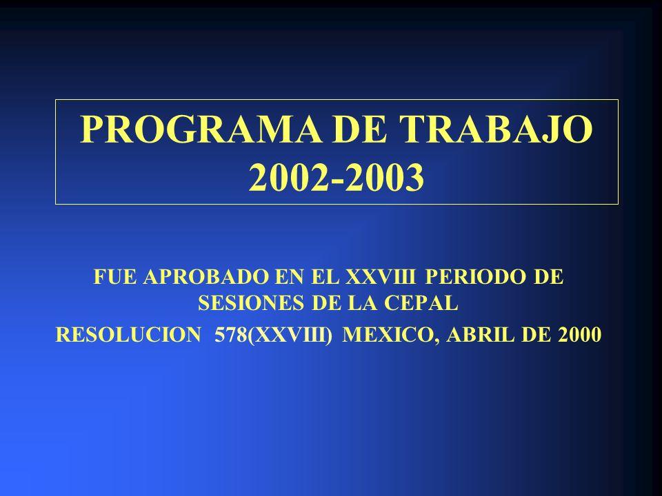 PROGRAMA DE TRABAJO 2002-2003 FUE APROBADO EN EL XXVIII PERIODO DE SESIONES DE LA CEPAL RESOLUCION 578(XXVIII) MEXICO, ABRIL DE 2000